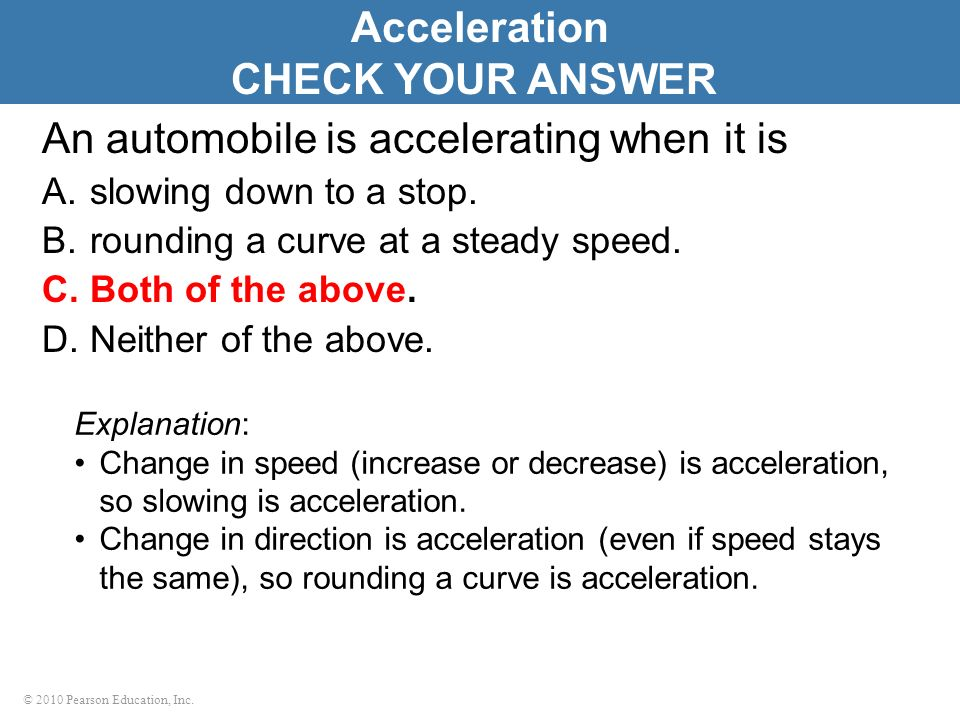 © 2010 Pearson Education, Inc. An automobile is accelerating when it is A.slowing down to a stop. B.rounding a curve at a steady speed. C.Both of the