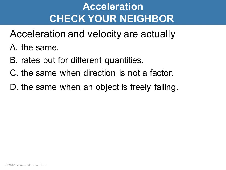 © 2010 Pearson Education, Inc. Acceleration and velocity are actually A.the same. B.rates but for different quantities. C.the same when direction is n