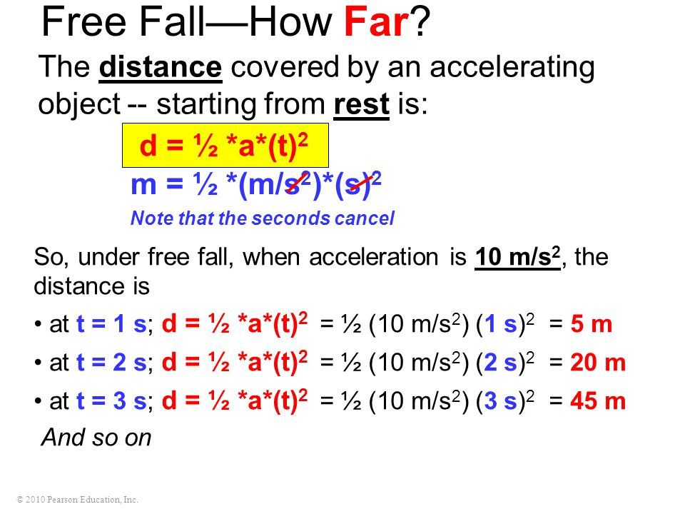 © 2010 Pearson Education, Inc. Free FallHow Far? The distance covered by an accelerating object -- starting from rest is: So, under free fall, when ac