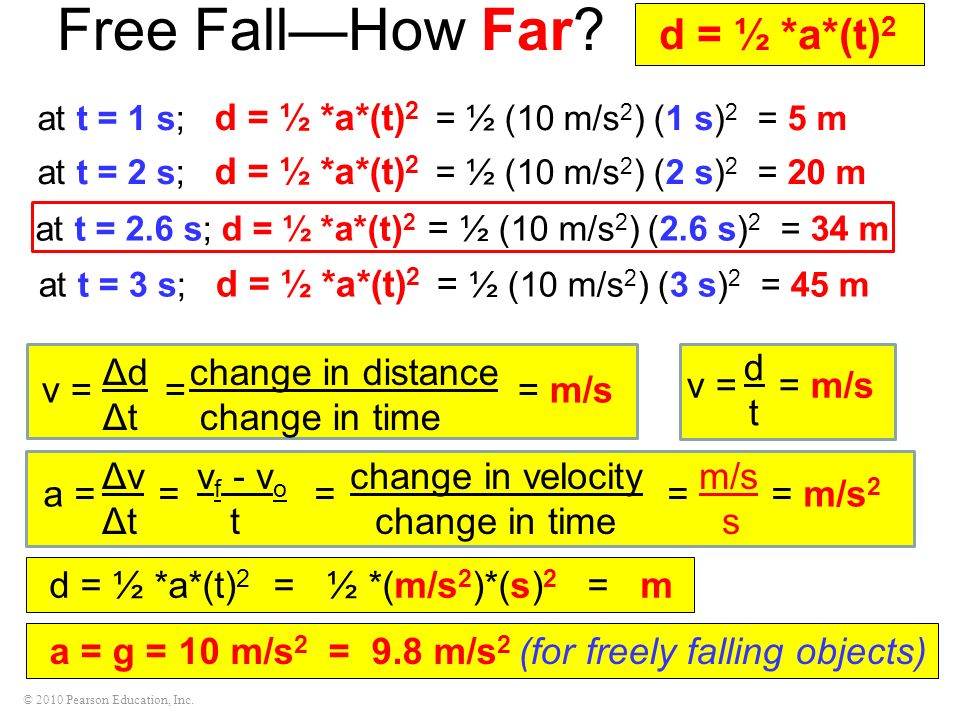 © 2010 Pearson Education, Inc. Free FallHow Far? at t = 1 s; d = ½ *a*(t) 2 = ½ (10 m/s 2 ) (1 s) 2 = 5 m at t = 2 s; d = ½ *a*(t) 2 = ½ (10 m/s 2 ) (