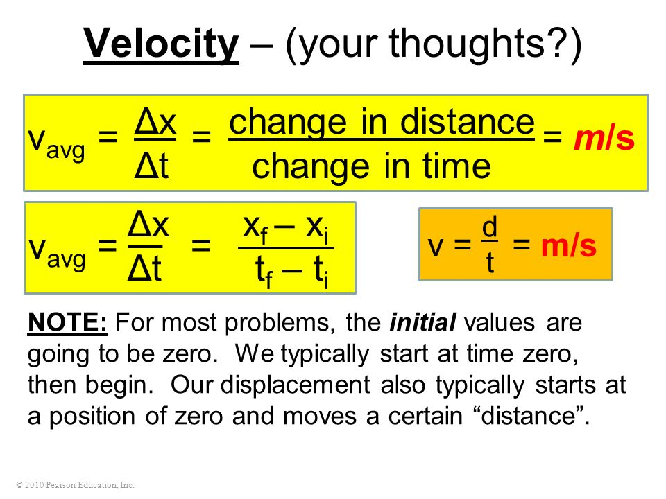 © 2010 Pearson Education, Inc. Velocity – (your thoughts?) NOTE: For most problems, the initial values are going to be zero. We typically start at tim