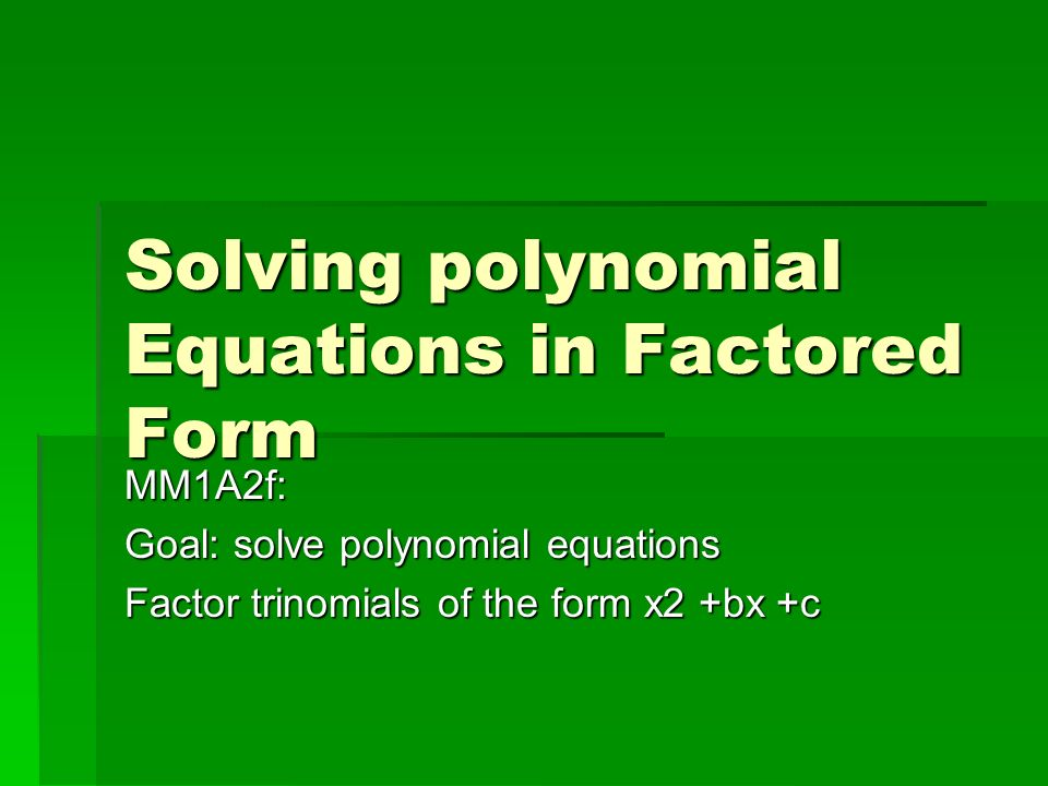 Solving polynomial Equations in Factored Form MM1A2f: Goal: solve polynomial equations Factor trinomials of the form x2 +bx +c