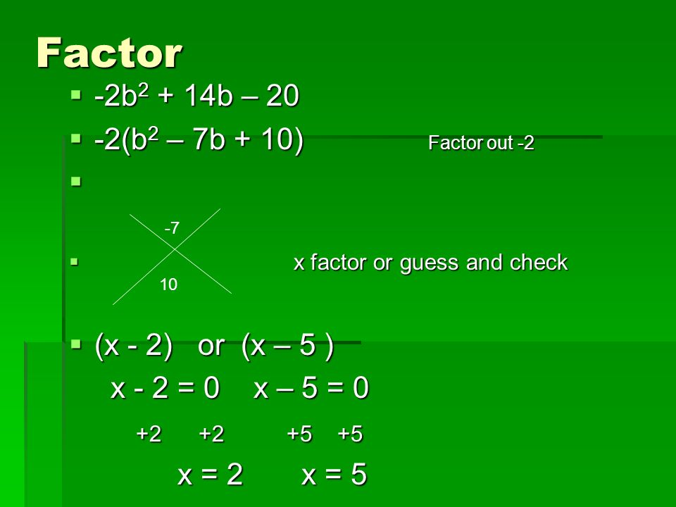 Factor -2b b – 20 -2b b – 20 -2(b 2 – 7b + 10) Factor out -2 -2(b 2 – 7b + 10) Factor out -2 x factor or guess and check x factor or guess and check (x - 2) or (x – 5 ) (x - 2) or (x – 5 ) x - 2 = 0 x – 5 = 0 x - 2 = 0 x – 5 = x = 2 x = 5 x = 2 x =