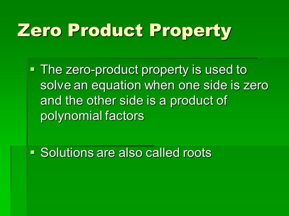Zero Product Property The zero-product property is used to solve an equation when one side is zero and the other side is a product of polynomial factors The zero-product property is used to solve an equation when one side is zero and the other side is a product of polynomial factors Solutions are also called roots Solutions are also called roots