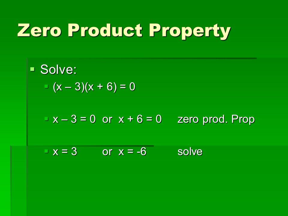 Zero Product Property Solve: Solve: (x – 3)(x + 6) = 0 (x – 3)(x + 6) = 0 x – 3 = 0 or x + 6 = 0 zero prod. Prop x – 3 = 0 or x + 6 = 0 zero prod. Pro
