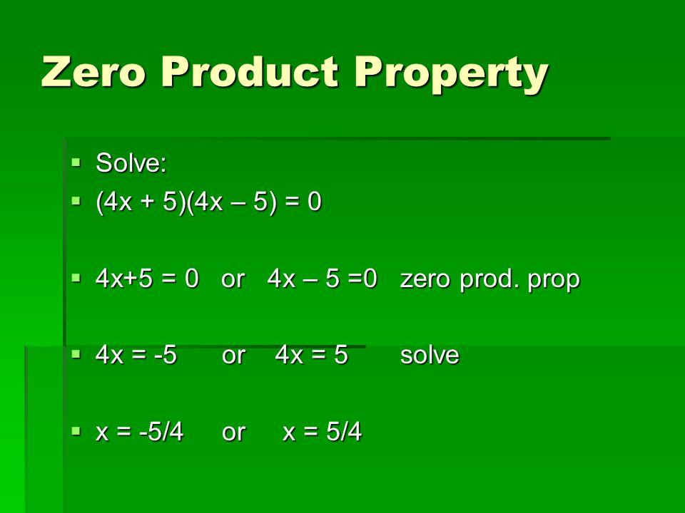 Zero Product Property Solve: Solve: (4x + 5)(4x – 5) = 0 (4x + 5)(4x – 5) = 0 4x+5 = 0 or 4x – 5 =0 zero prod. prop 4x+5 = 0 or 4x – 5 =0 zero prod. p
