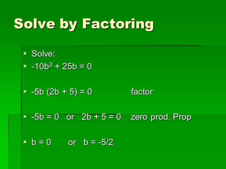 Solve by Factoring Solve: Solve: -10b 2 + 25b = 0 -10b 2 + 25b = 0 -5b (2b + 5) = 0 factor -5b (2b + 5) = 0 factor -5b = 0 or 2b + 5 = 0 zero prod. Pr