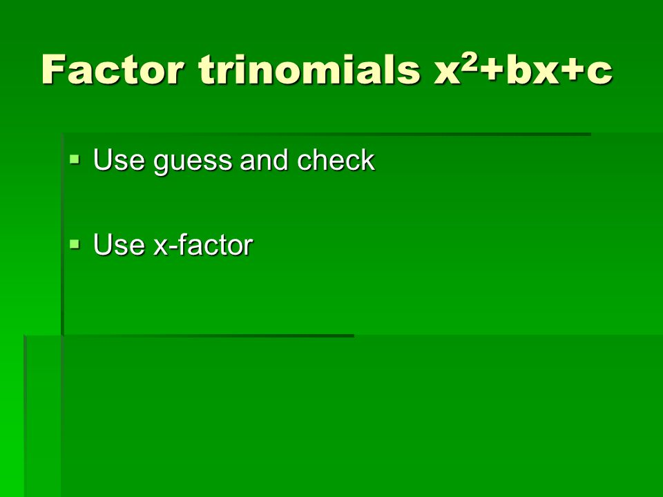 Factor trinomials x 2 +bx+c Use guess and check Use guess and check Use x-factor Use x-factor