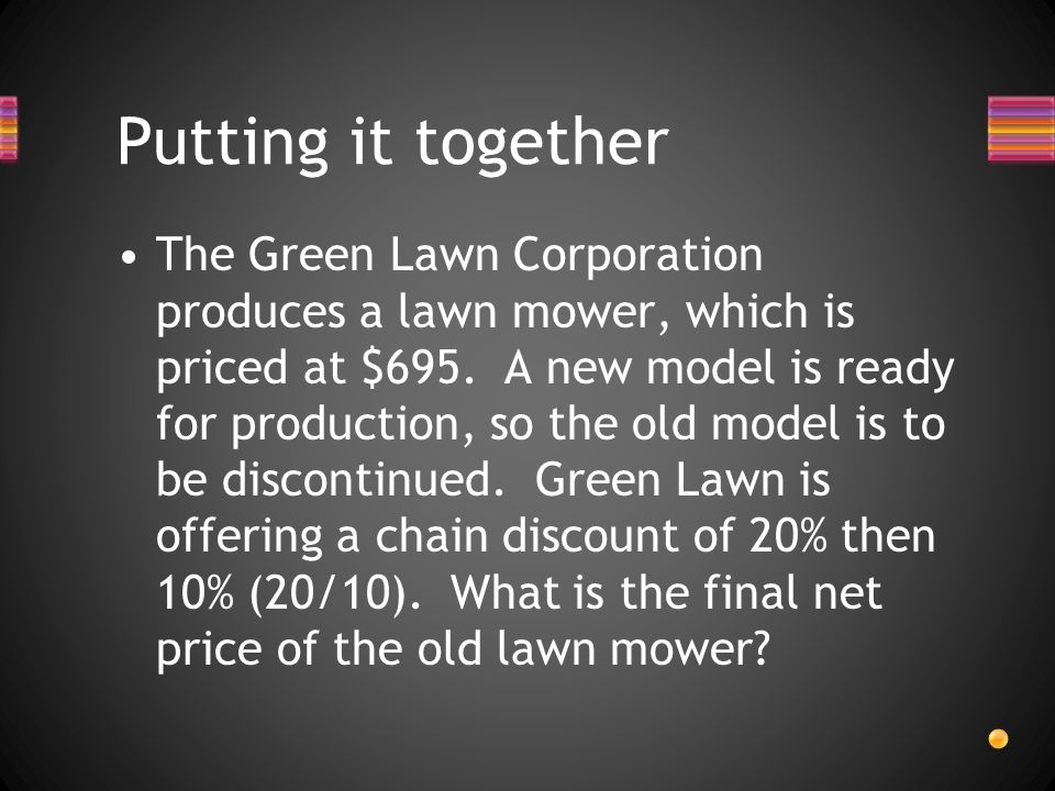 The Green Lawn Corporation produces a lawn mower, which is priced at $695. A new model is ready for production, so the old model is to be discontinued