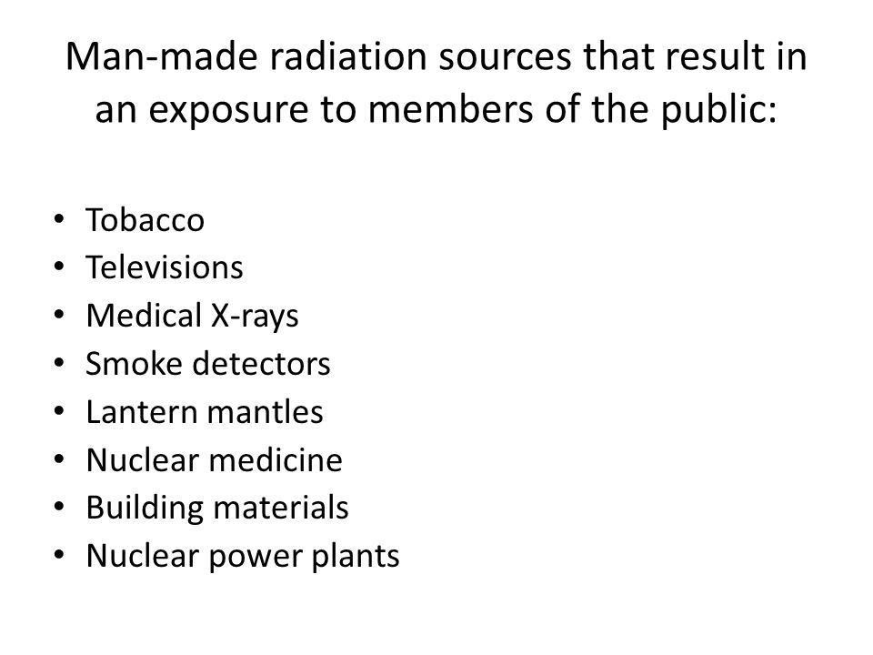 Man-made radiation sources that result in an exposure to members of the public: Tobacco Televisions Medical X-rays Smoke detectors Lantern mantles Nuclear medicine Building materials Nuclear power plants