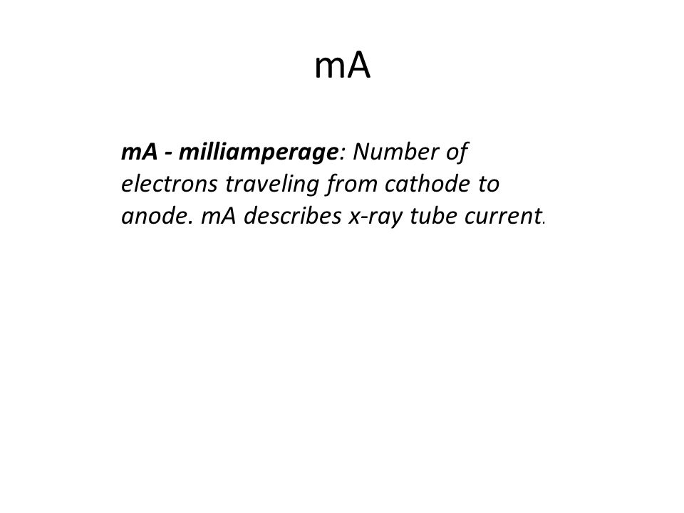 mA mA - milliamperage: Number of electrons traveling from cathode to anode.