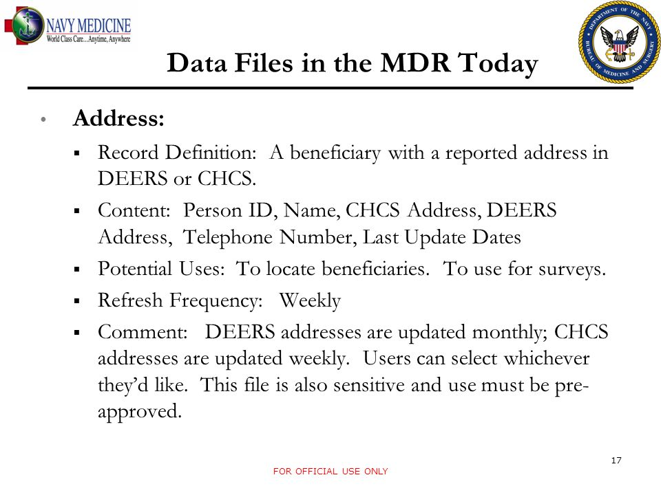 Data Files in the MDR Today Address: Record Definition: A beneficiary with a reported address in DEERS or CHCS. Content: Person ID, Name, CHCS Address