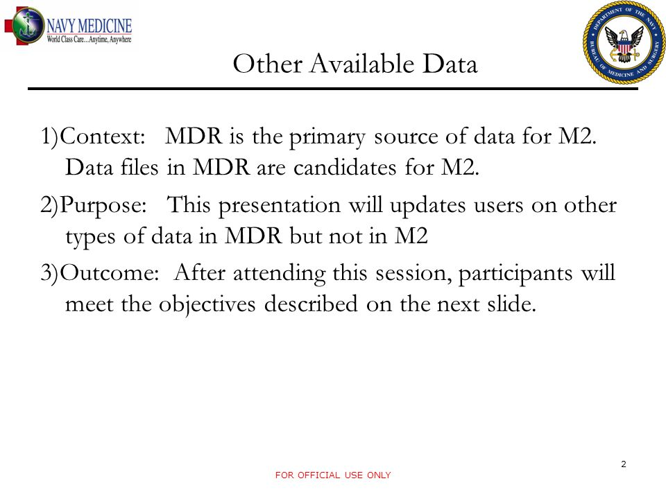FOR OFFICIAL USE ONLY 2 Other Available Data 1)Context: MDR is the primary source of data for M2. Data files in MDR are candidates for M2. 2)Purpose: