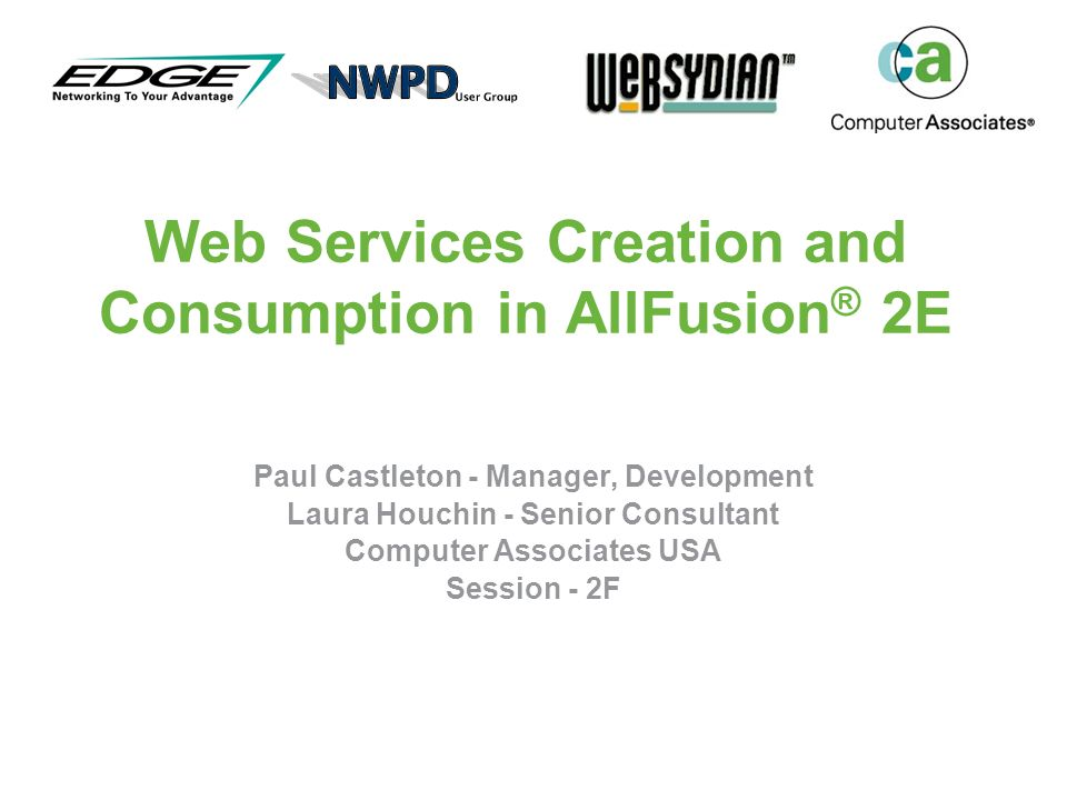 Web Services Creation and Consumption in AllFusion ® 2E Paul Castleton - Manager, Development Laura Houchin - Senior Consultant Computer Associates USA Session - 2F