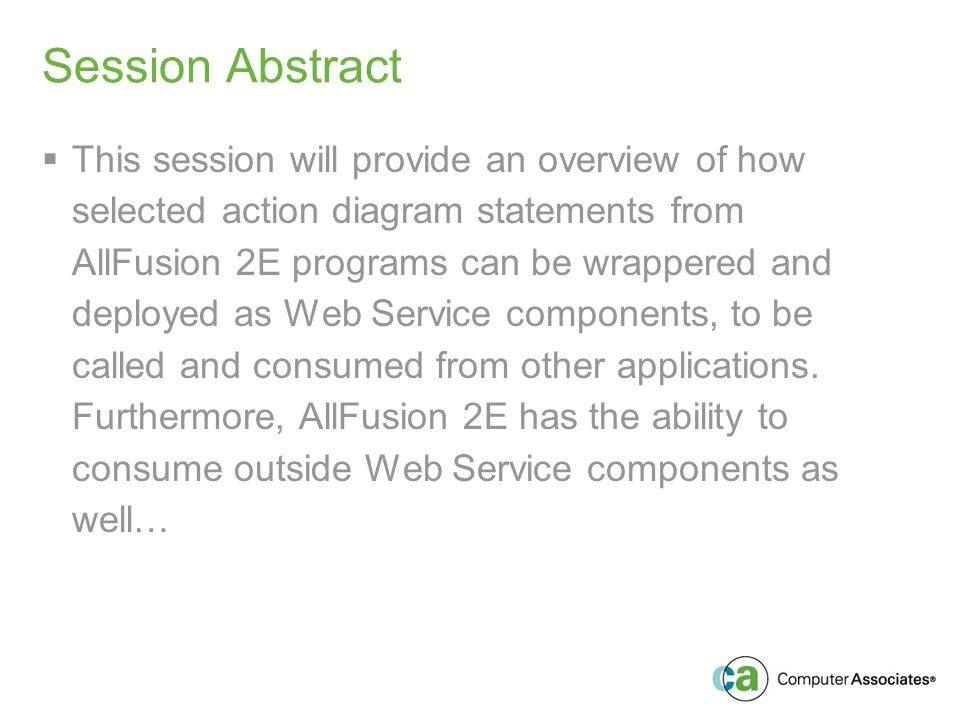 Session Abstract This session will provide an overview of how selected action diagram statements from AllFusion 2E programs can be wrappered and deployed as Web Service components, to be called and consumed from other applications.