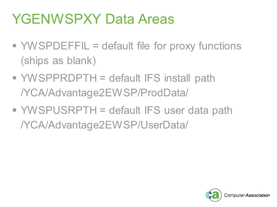 YGENWSPXY Data Areas YWSPDEFFIL = default file for proxy functions (ships as blank) YWSPPRDPTH = default IFS install path /YCA/Advantage2EWSP/ProdData/ YWSPUSRPTH = default IFS user data path /YCA/Advantage2EWSP/UserData/