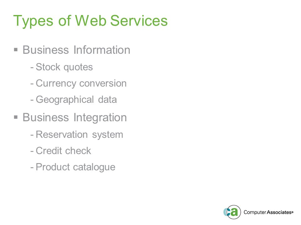 Types of Web Services Business Information -Stock quotes -Currency conversion -Geographical data Business Integration -Reservation system -Credit check -Product catalogue