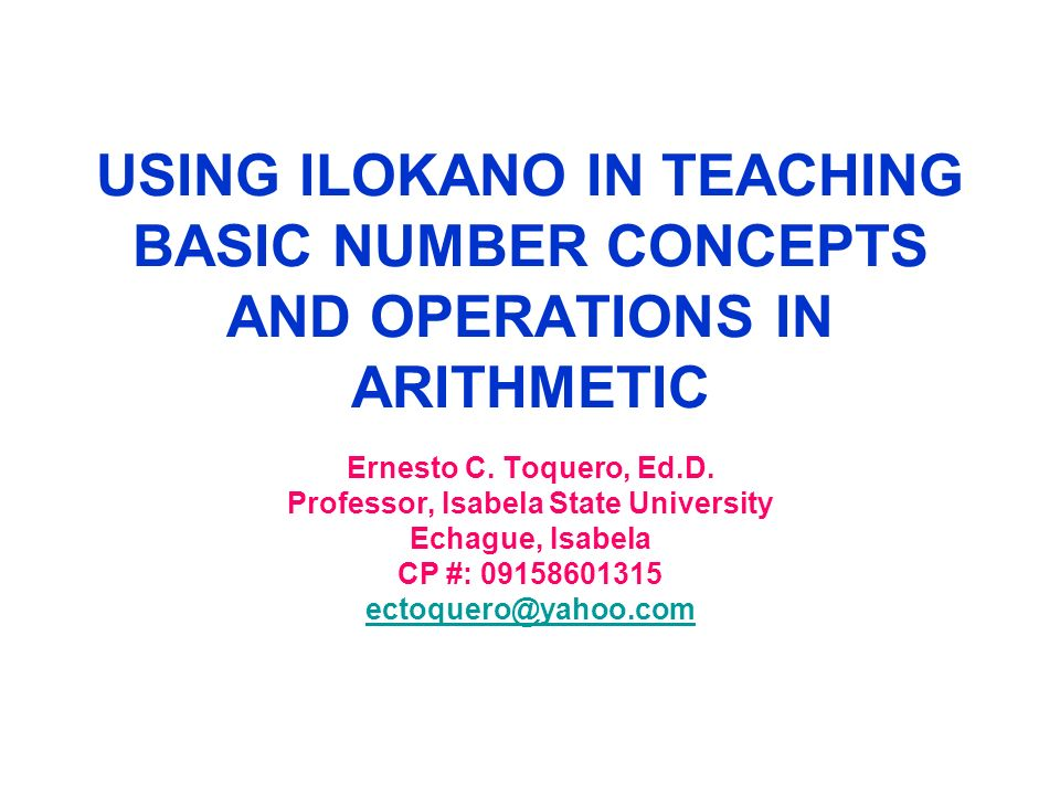 USING ILOKANO IN TEACHING BASIC NUMBER CONCEPTS AND OPERATIONS IN ARITHMETIC Ernesto C. Toquero, Ed.D. Professor, Isabela State University Echague, Is