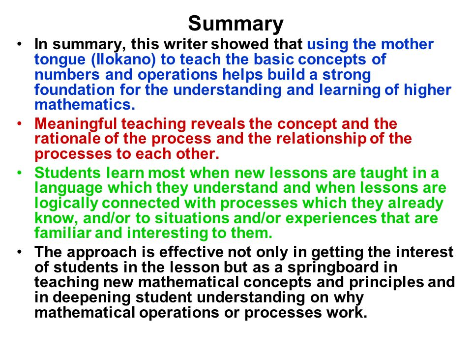 Summary In summary, this writer showed that using the mother tongue (Ilokano) to teach the basic concepts of numbers and operations helps build a stro
