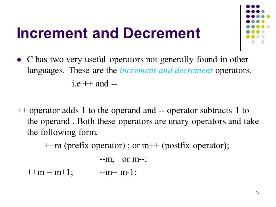 12 Increment and Decrement C has two very useful operators not generally found in other languages.