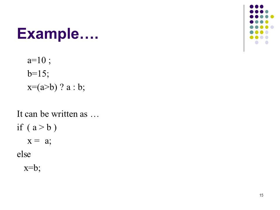 15 Example…. a=10 ; b=15; x=(a>b) a : b; It can be written as … if ( a > b ) x =a; else x=b;