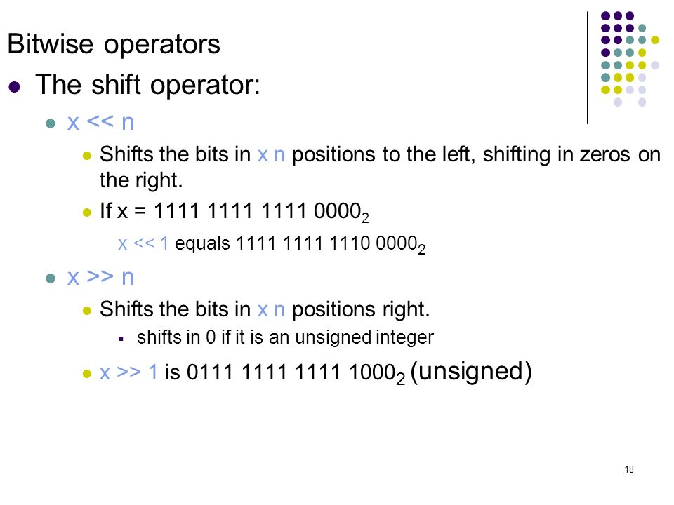 18 Bitwise operators The shift operator: x << n Shifts the bits in x n positions to the left, shifting in zeros on the right.