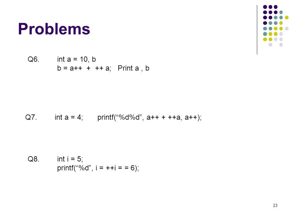 Problems 23 Q6.int a = 10, b b = a++ + ++ a; Print a, b Q7.int a = 4; printf(%d%d, a++ + ++a, a++); Q8.int i = 5; printf(%d, i = ++i = = 6);