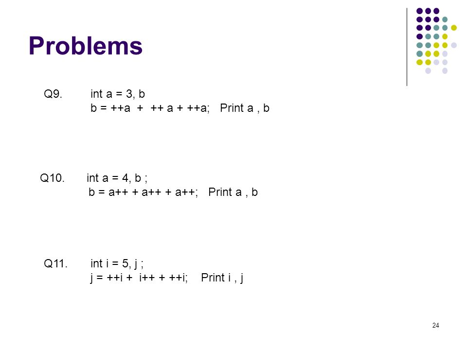 Problems 24 Q9.int a = 3, b b = ++a + ++ a + ++a; Print a, b Q10.int a = 4, b ; b = a++ + a++ + a++; Print a, b Q11.int i = 5, j ; j = ++i + i++ + ++i; Print i, j
