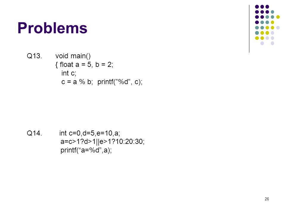 Problems 26 Q13. void main() { float a = 5, b = 2; int c; c = a % b; printf(%d, c); Q14.