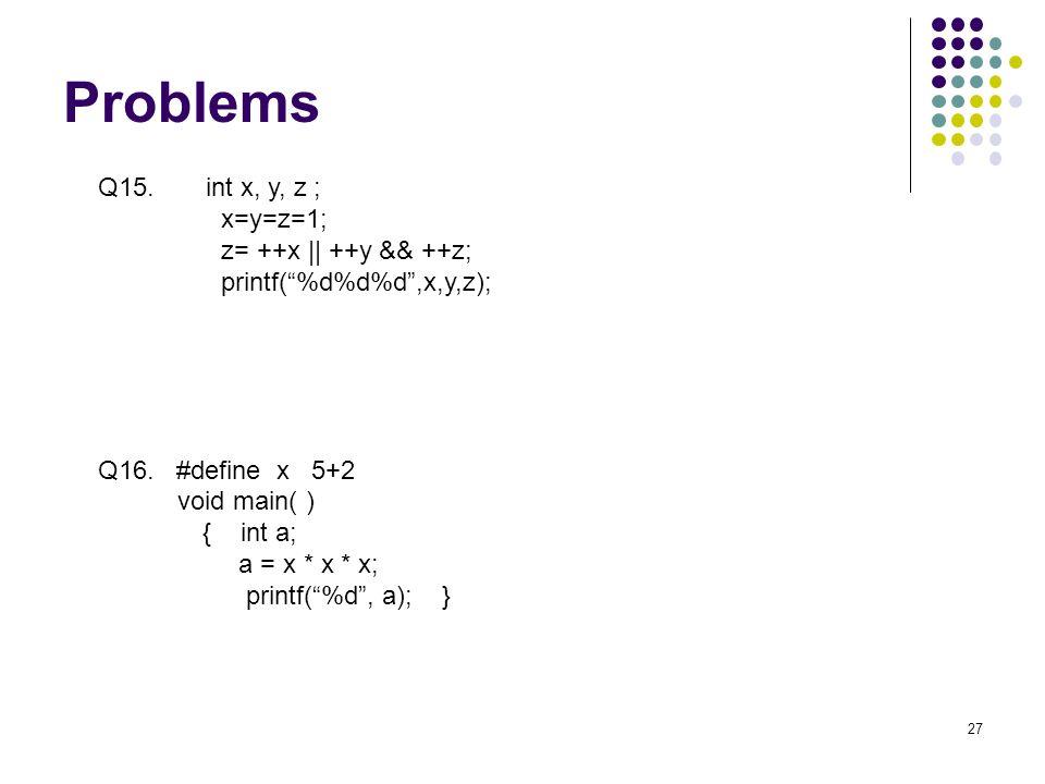 Problems 27 Q15. int x, y, z ; x=y=z=1; z= ++x || ++y && ++z; printf(%d%d%d,x,y,z); Q16.