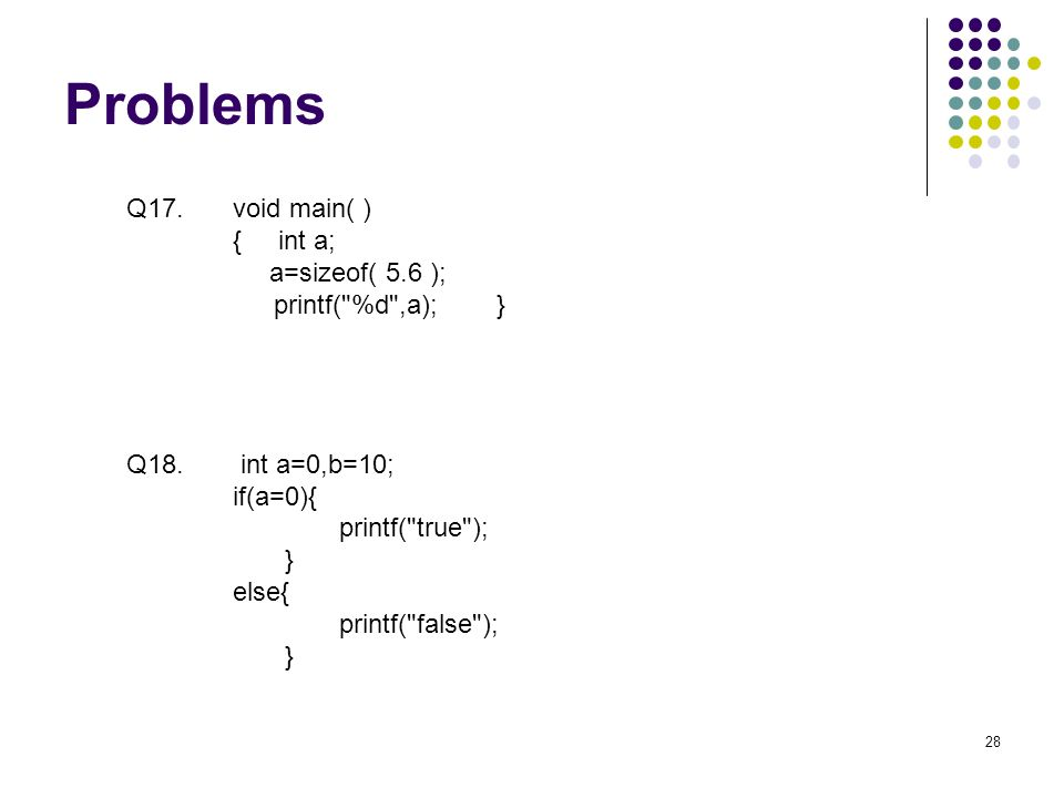 Problems 28 Q17. void main( ) { int a; a=sizeof( 5.6 ); printf( %d ,a); } Q18.