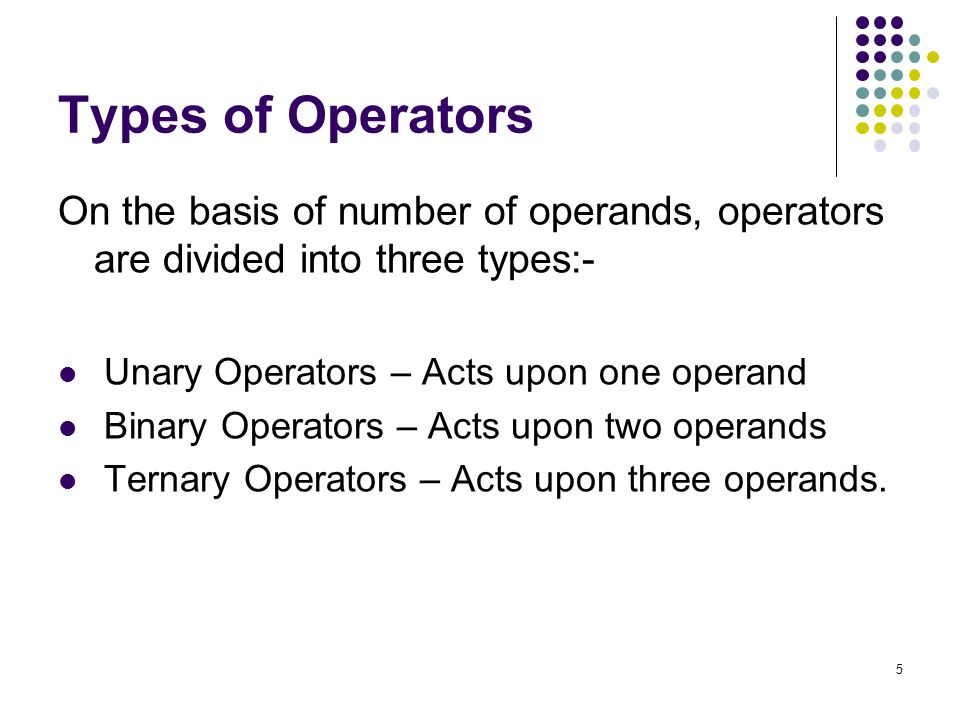 5 Types of Operators On the basis of number of operands, operators are divided into three types:- Unary Operators – Acts upon one operand Binary Operators – Acts upon two operands Ternary Operators – Acts upon three operands.