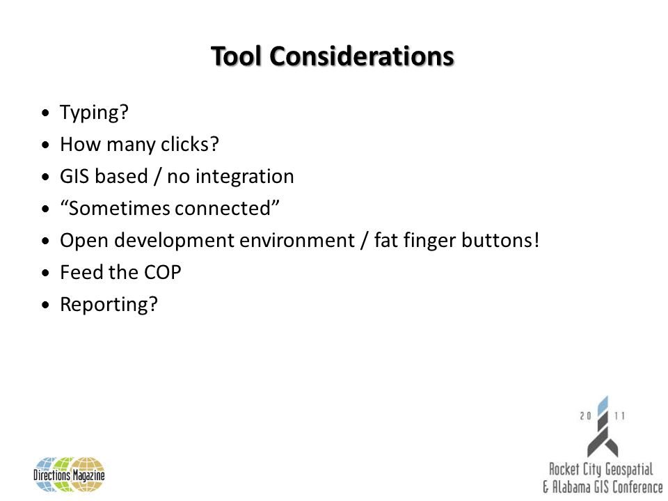 Tool Considerations Typing? How many clicks? GIS based / no integration Sometimes connected Open development environment / fat finger buttons! Feed th