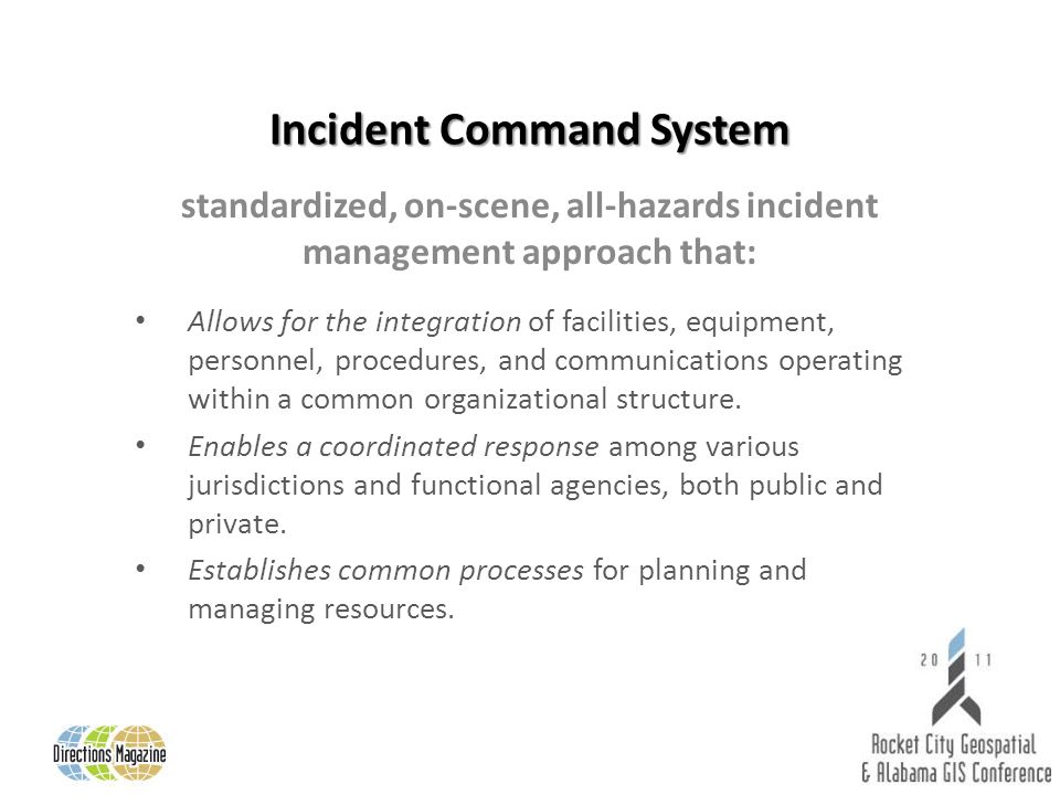 Incident Command System standardized, on-scene, all-hazards incident management approach that: Allows for the integration of facilities, equipment, pe