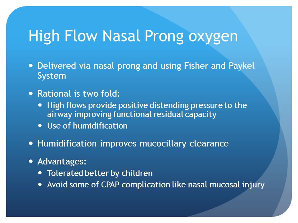 High Flow Nasal Prong oxygen Delivered via nasal prong and using Fisher and Paykel System Rational is two fold: High flows provide positive distending