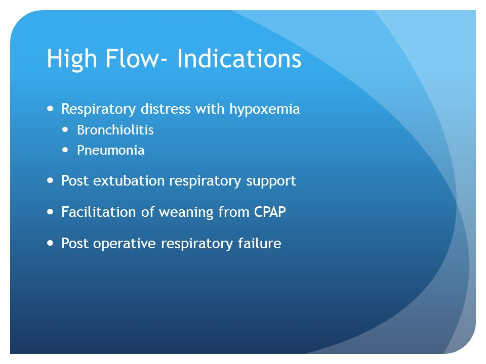 High Flow- Indications Respiratory distress with hypoxemia Bronchiolitis Pneumonia Post extubation respiratory support Facilitation of weaning from CP