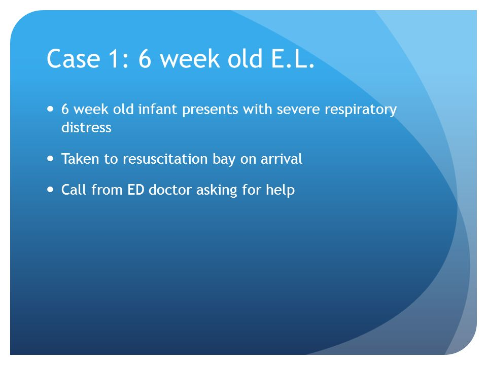 Case 1: 6 week old E.L. 6 week old infant presents with severe respiratory distress Taken to resuscitation bay on arrival Call from ED doctor asking f