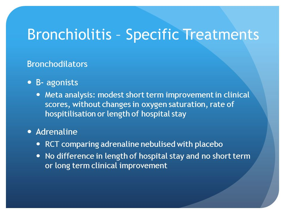 Bronchiolitis – Specific Treatments Bronchodilators B- agonists Meta analysis: modest short term improvement in clinical scores, without changes in ox