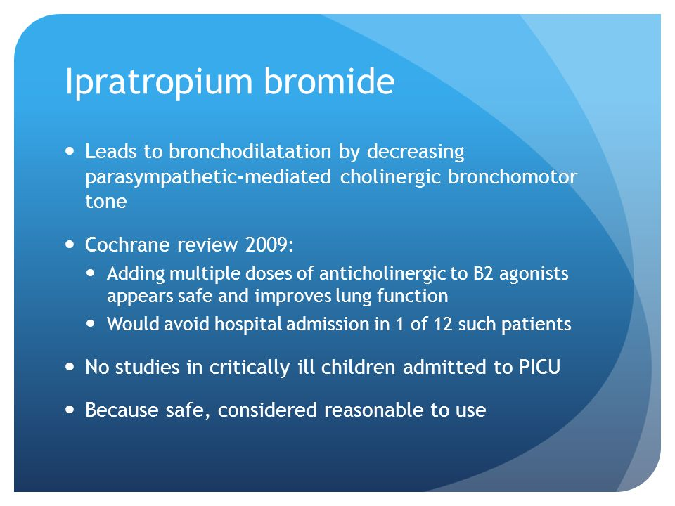 Ipratropium bromide Leads to bronchodilatation by decreasing parasympathetic-mediated cholinergic bronchomotor tone Cochrane review 2009: Adding multi