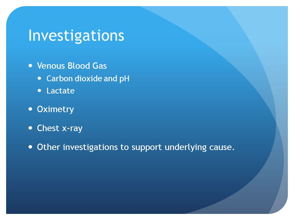 Investigations Venous Blood Gas Carbon dioxide and pH Lactate Oximetry Chest x-ray Other investigations to support underlying cause.