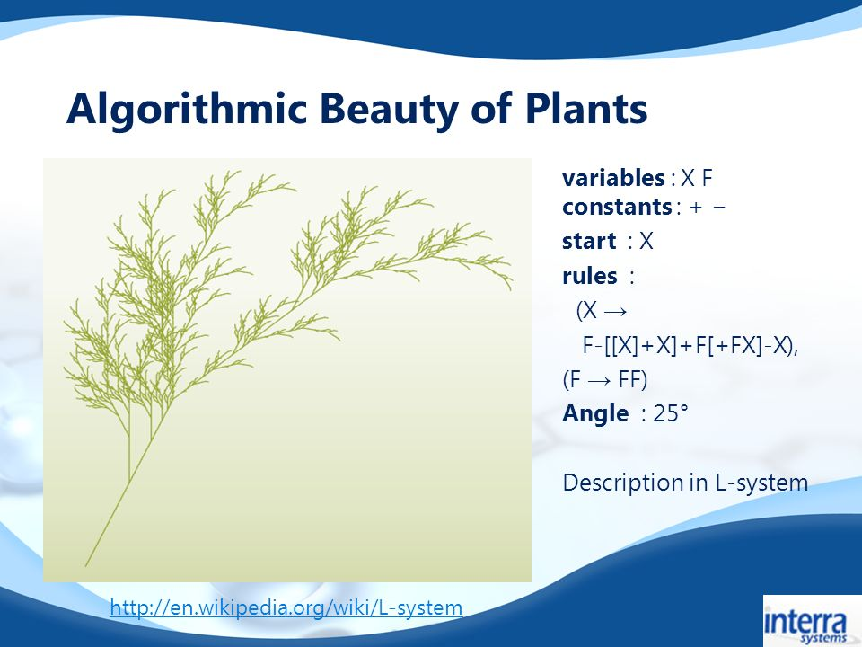 variables : X F constants : + start : X rules : (X F-[[X]+X]+F[+FX]-X), (F FF) Angle : 25° Description in L-system Algorithmic Beauty of Plants http://en.wikipedia.org/wiki/L-system