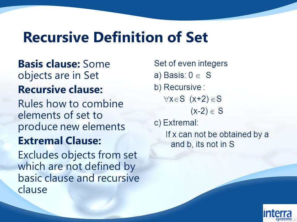 Basis clause: Some objects are in Set Recursive clause: Rules how to combine elements of set to produce new elements Extremal Clause: Excludes objects from set which are not defined by basic clause and recursive clause Set of even integers a) Basis: 0 S b) Recursive : x S (x+2) S (x-2) S c) Extremal: If x can not be obtained by a and b, its not in S Recursive Definition of Set