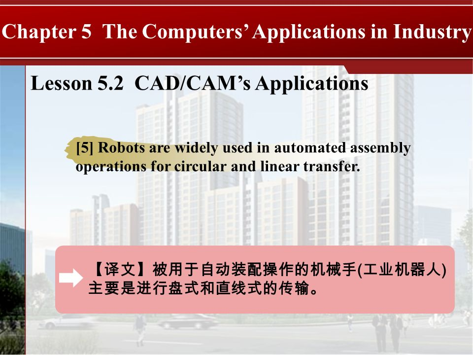 ( ) Chapter 5 The Computers Applications in Industry Lesson 5.2 CAD/CAMs Applications [5] Robots are widely used in automated assembly operations for