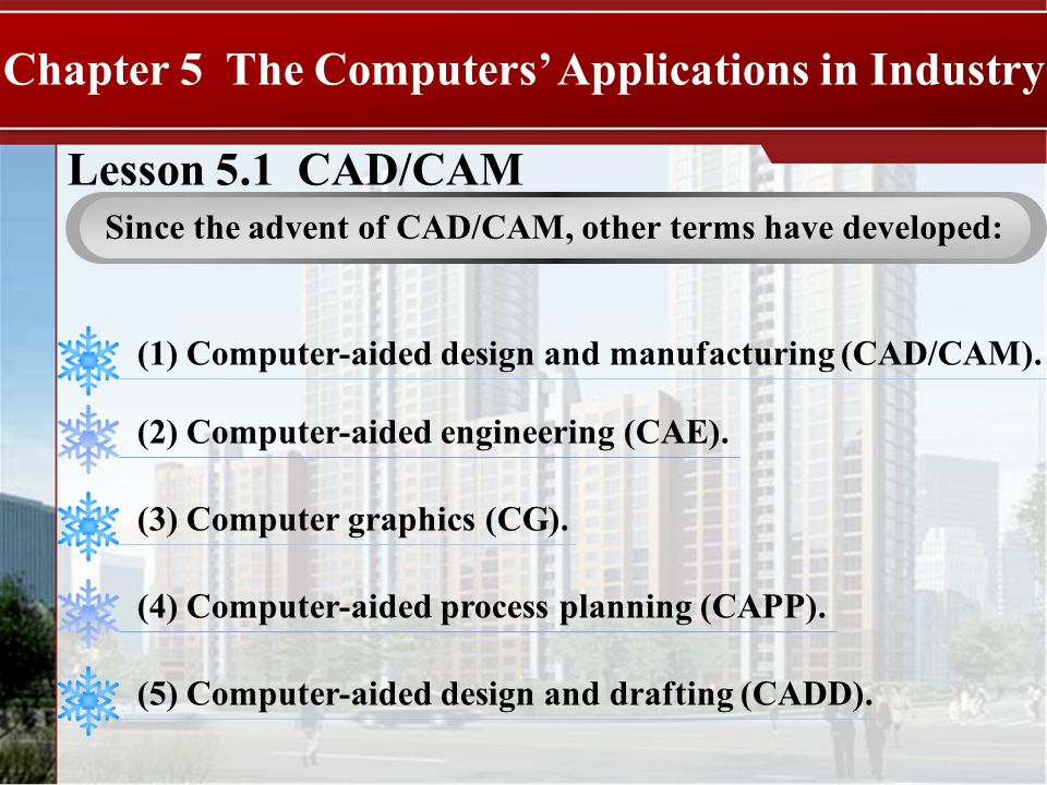 Lesson 5.1 CAD/CAM Chapter 5 The Computers Applications in Industry Since the advent of CAD/CAM, other terms have developed: (1) Computer-aided design