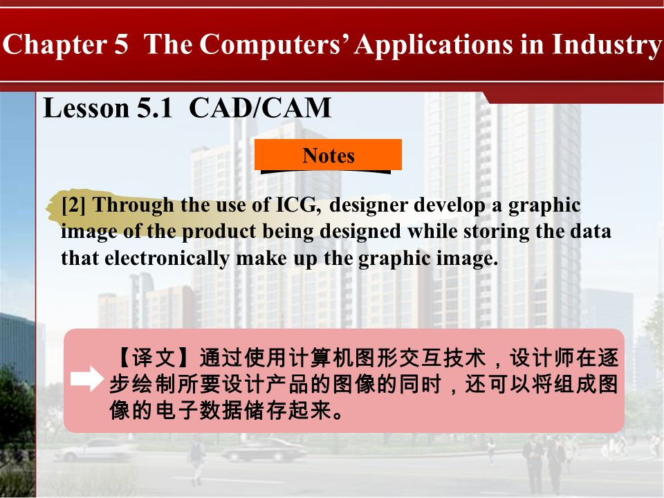 Lesson 5.1 CAD/CAM Chapter 5 The Computers Applications in Industry Notes [2] Through the use of ICG, designer develop a graphic image of the product