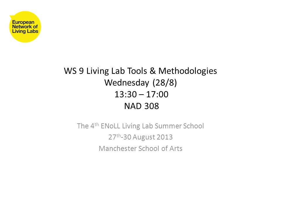 WS 9 Living Lab Tools & Methodologies Wednesday (28/8) 13:30 – 17:00 NAD 308 The 4 th ENoLL Living Lab Summer School 27 th -30 August 2013 Manchester