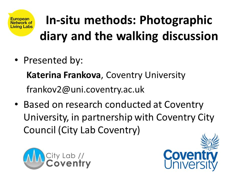 In-situ methods: Photographic diary and the walking discussion Presented by: Katerina Frankova, Coventry University frankov2@uni.coventry.ac.uk Based on research conducted at Coventry University, in partnership with Coventry City Council (City Lab Coventry)