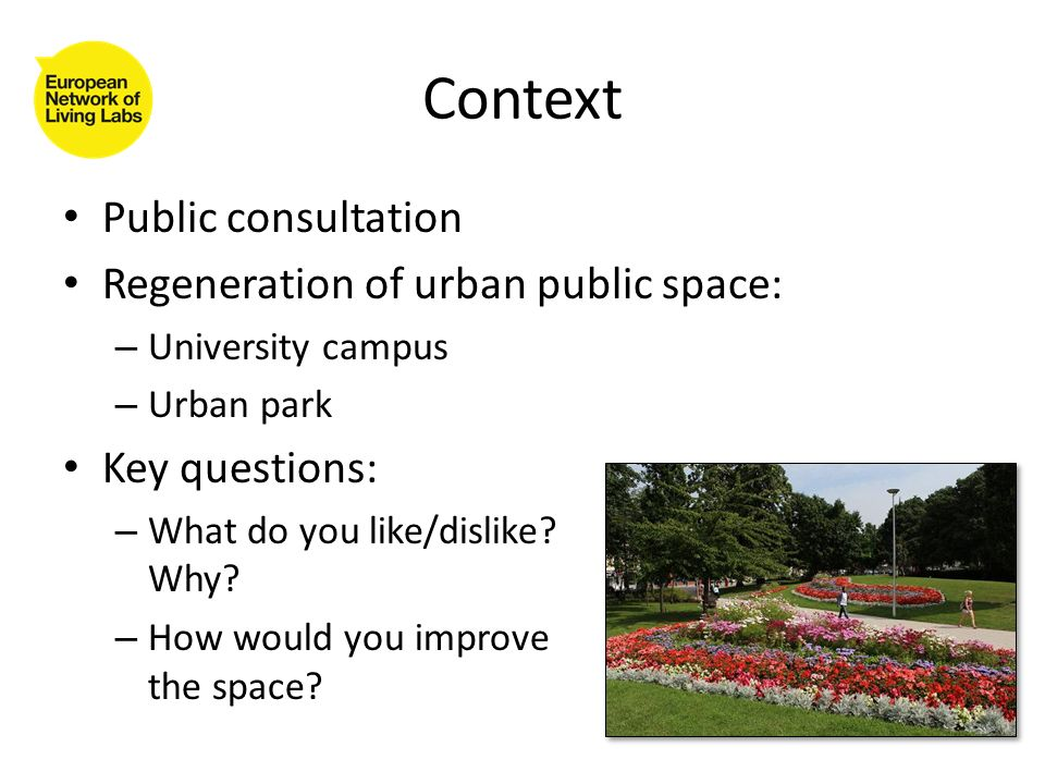Context Public consultation Regeneration of urban public space: – University campus – Urban park Key questions: – What do you like/dislike.