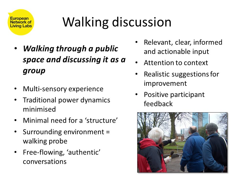 Walking discussion Walking through a public space and discussing it as a group Multi-sensory experience Traditional power dynamics minimised Minimal need for a structure Surrounding environment = walking probe Free-flowing, authentic conversations Relevant, clear, informed and actionable input Attention to context Realistic suggestions for improvement Positive participant feedback
