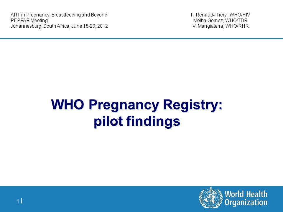 1 |1 | WHO Pregnancy Registry: pilot findings ART in Pregnancy, Breastfeeding and Beyond PEPFAR Meeting Johannesburg, South Africa, June 18-20, 2012 F